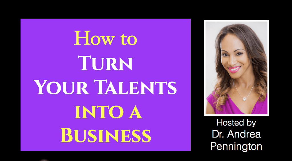 How to Turn Your Talents into a Business   A Mini-Class by Dr Andrea Pennington
